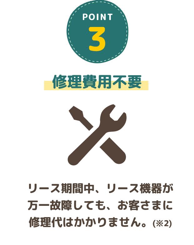 3.修理費用具不要・リース期間中、リース機器が万一故障しても、お客さまに修理代はかかりません。